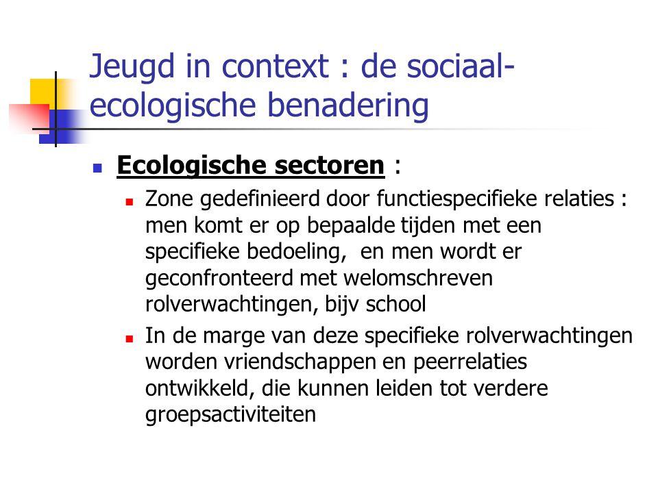 Jeugd in context : de sociaal- ecologische benadering Ecologische sectoren : Zone gedefinieerd door functiespecifieke relaties : men komt er op bepaalde tijden met een specifieke bedoeling, en men wordt er geconfronteerd met welomschreven rolverwachtingen, bijv school In de marge van deze specifieke rolverwachtingen worden vriendschappen en peerrelaties ontwikkeld, die kunnen leiden tot verdere groepsactiviteiten