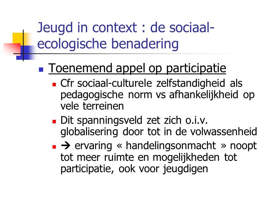 Jeugd in context : de sociaal- ecologische benadering Toenemend appel op participatie Cfr sociaal-culturele zelfstandigheid als pedagogische norm vs afhankelijkheid op vele terreinen Dit spanningsveld zet zich o.i.v.