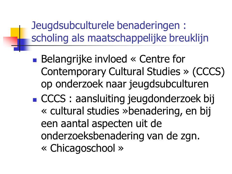 Jeugdsubculturele benaderingen : scholing als maatschappelijke breuklijn Belangrijke invloed « Centre for Contemporary Cultural Studies » (CCCS) op onderzoek naar jeugdsubculturen CCCS : aansluiting jeugdonderzoek bij « cultural studies »benadering, en bij een aantal aspecten uit de onderzoeksbenadering van de zgn.