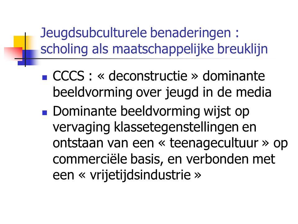 Jeugdsubculturele benaderingen : scholing als maatschappelijke breuklijn CCCS : « deconstructie » dominante beeldvorming over jeugd in de media Dominante beeldvorming wijst op vervaging klassetegenstellingen en ontstaan van een « teenagecultuur » op commerciële basis, en verbonden met een « vrijetijdsindustrie »