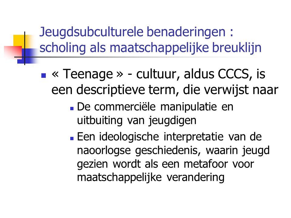 Jeugdsubculturele benaderingen : scholing als maatschappelijke breuklijn « Teenage » - cultuur, aldus CCCS, is een descriptieve term, die verwijst naar De commerciële manipulatie en uitbuiting van jeugdigen Een ideologische interpretatie van de naoorlogse geschiedenis, waarin jeugd gezien wordt als een metafoor voor maatschappelijke verandering
