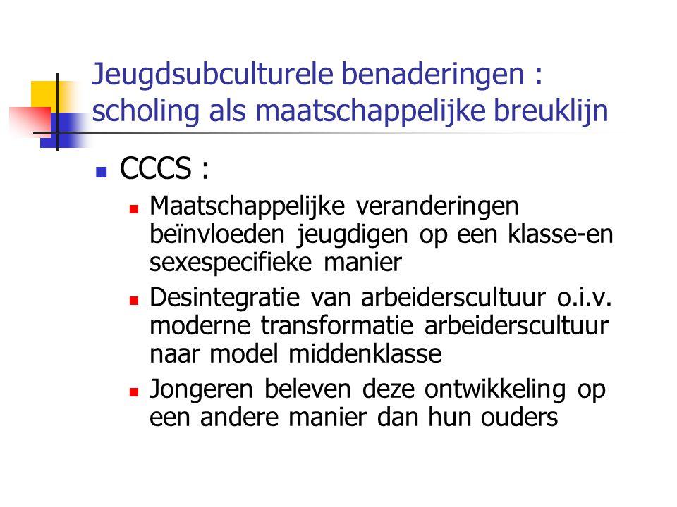 Jeugdsubculturele benaderingen : scholing als maatschappelijke breuklijn CCCS : Maatschappelijke veranderingen beïnvloeden jeugdigen op een klasse-en sexespecifieke manier Desintegratie van arbeiderscultuur o.i.v.