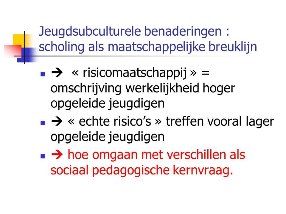 Jeugdsubculturele benaderingen : scholing als maatschappelijke breuklijn  « risicomaatschappij » = omschrijving werkelijkheid hoger opgeleide jeugdigen  « echte risico's » treffen vooral lager opgeleide jeugdigen  hoe omgaan met verschillen als sociaal pedagogische kernvraag.