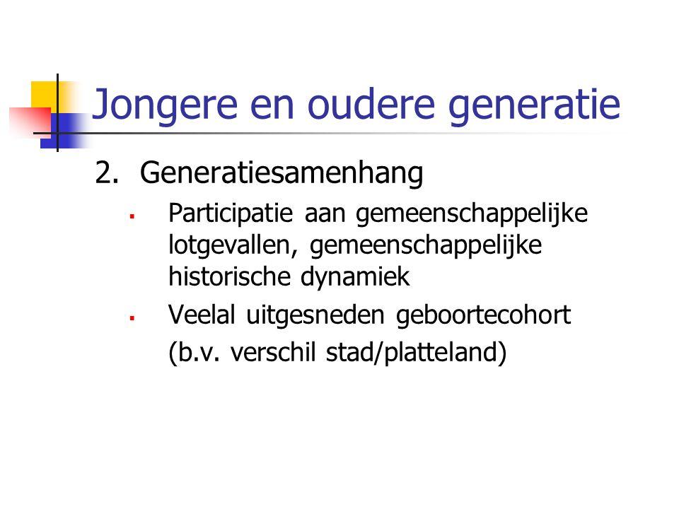 Jongere en oudere generatie 2.Generatiesamenhang  Participatie aan gemeenschappelijke lotgevallen, gemeenschappelijke historische dynamiek  Veelal uitgesneden geboortecohort (b.v.