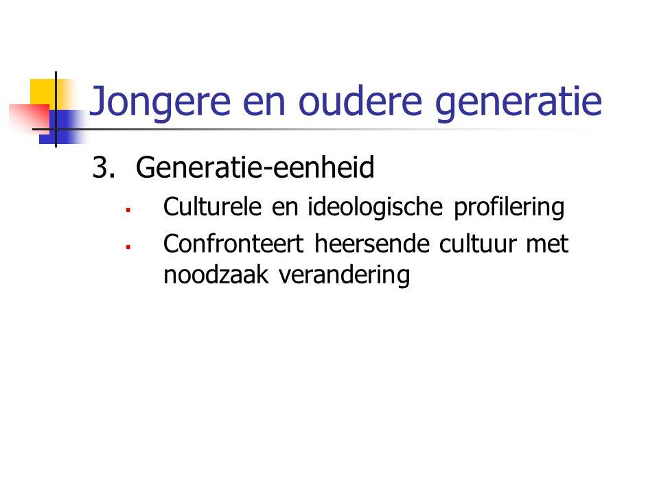 Jongere en oudere generatie 3.Generatie-eenheid  Culturele en ideologische profilering  Confronteert heersende cultuur met noodzaak verandering