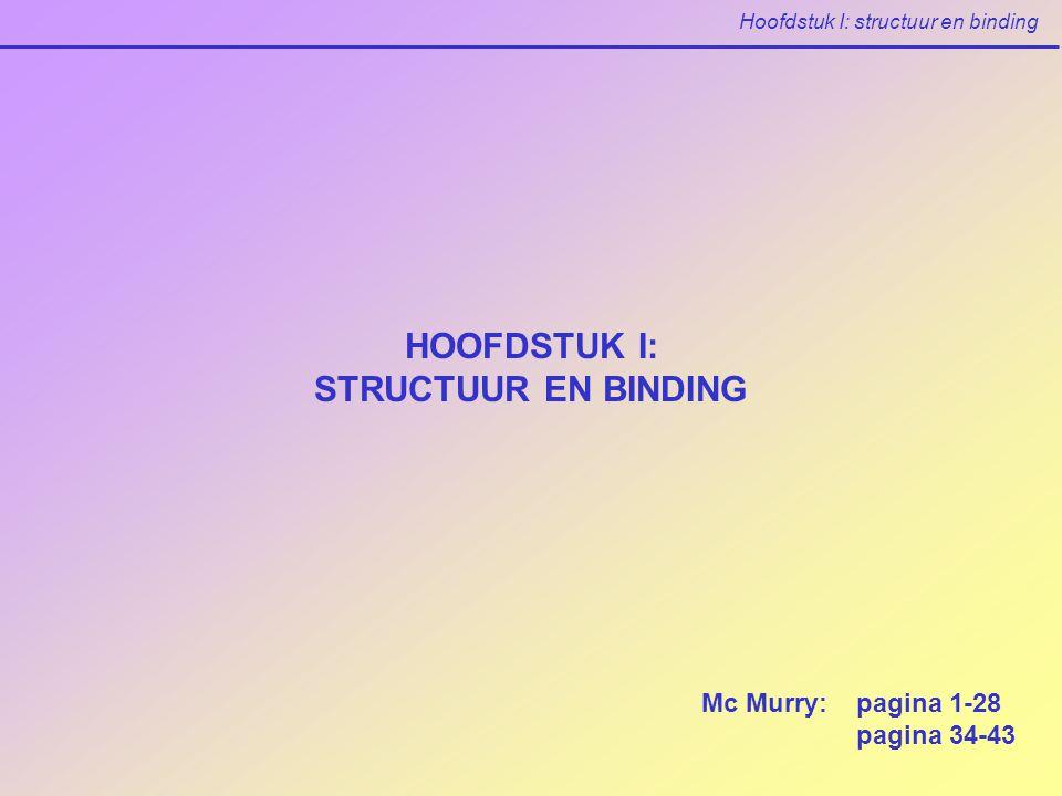 Hoofdstuk I: structuur en binding HOOFDSTUK I: STRUCTUUR EN BINDING Mc Murry: pagina 1-28 pagina 34-43