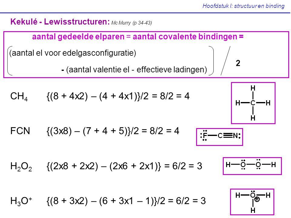 Hoofdstuk I: structuur en binding CH 4 {(8 + 4x2) – (4 + 4x1)}/2 = 8/2 = 4 FCN{(3x8) – (7 + 4 + 5)}/2 = 8/2 = 4 H 2 O 2 {(2x8 + 2x2) – (2x6 + 2x1)} =