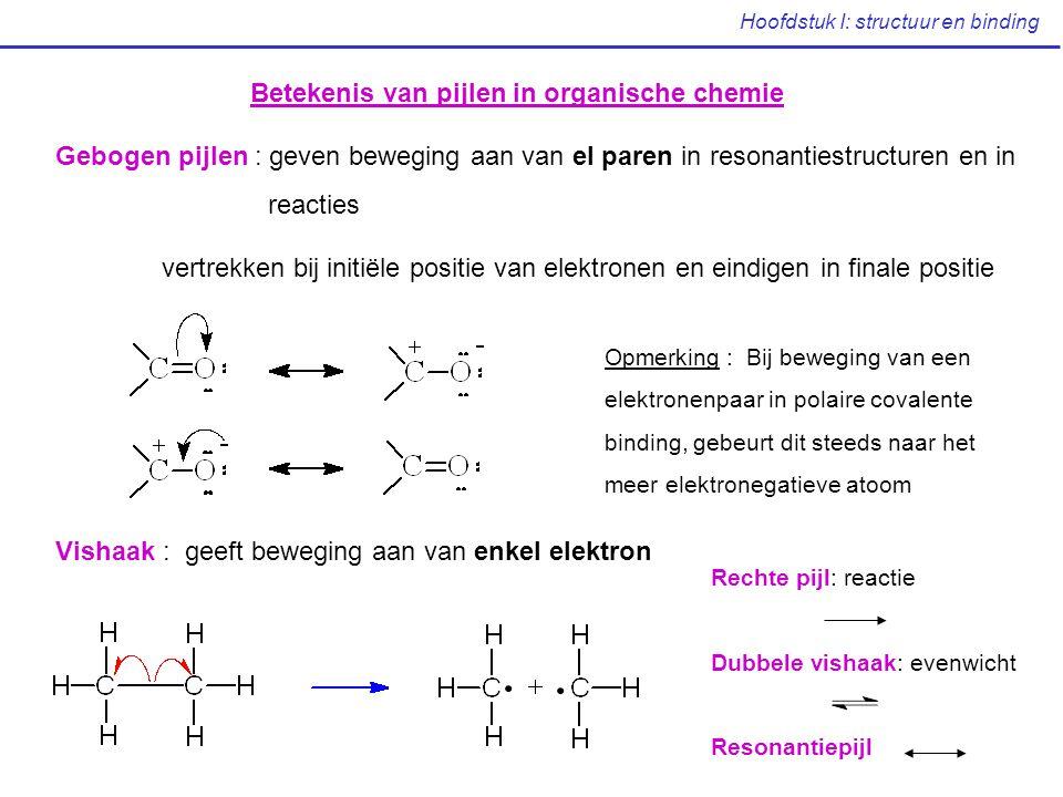 Hoofdstuk I: structuur en binding Betekenis van pijlen in organische chemie Gebogen pijlen : geven beweging aan van el paren in resonantiestructuren e