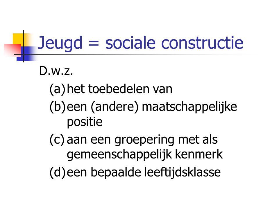 Jeugd = sociale constructie D.w.z. (a)het toebedelen van (b)een (andere) maatschappelijke positie (c)aan een groepering met als gemeenschappelijk kenm