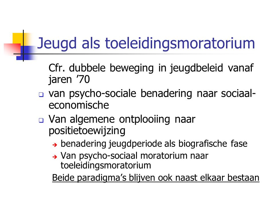 Jeugd als toeleidingsmoratorium Cfr. dubbele beweging in jeugdbeleid vanaf jaren '70  van psycho-sociale benadering naar sociaal- economische  Van a
