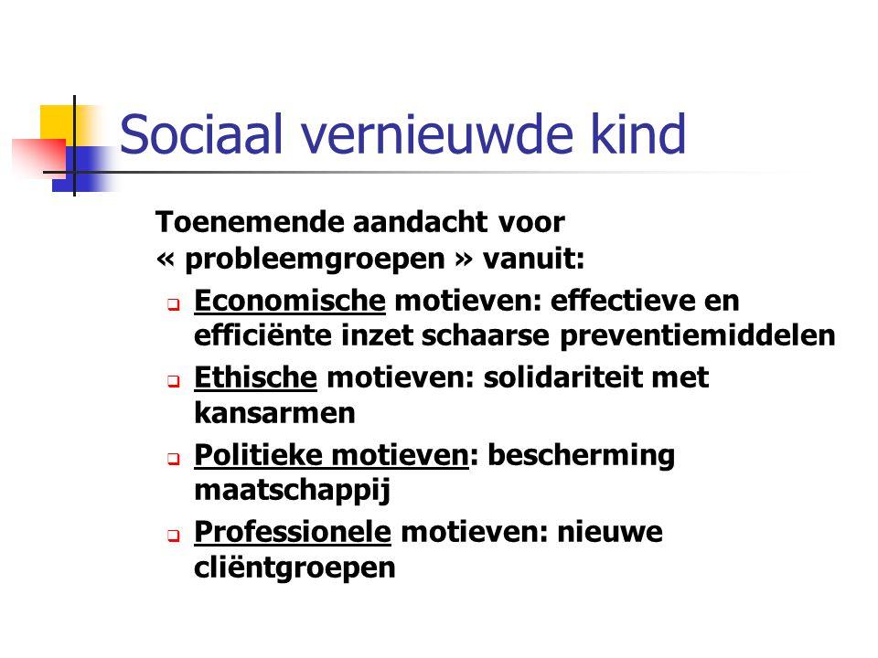 Sociaal vernieuwde kind Toenemende aandacht voor « probleemgroepen » vanuit:  Economische motieven: effectieve en efficiënte inzet schaarse preventie