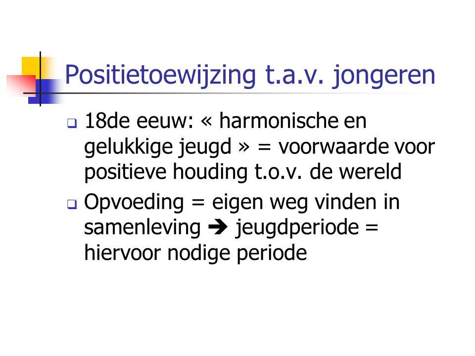 Positietoewijzing t.a.v. jongeren  18de eeuw: « harmonische en gelukkige jeugd » = voorwaarde voor positieve houding t.o.v. de wereld  Opvoeding = e