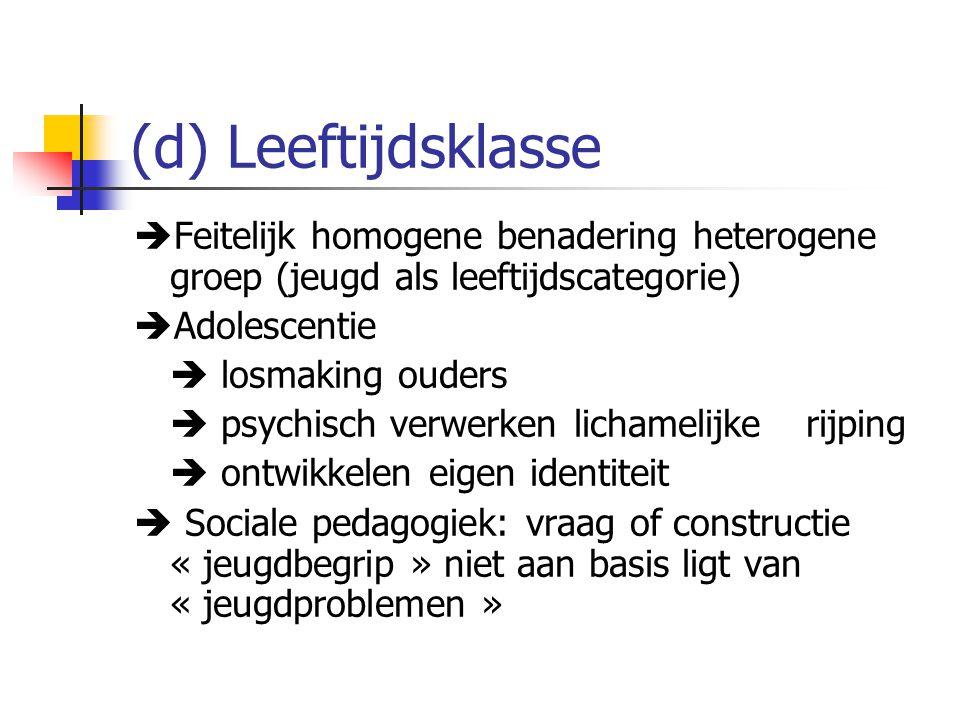 (d) Leeftijdsklasse  Feitelijk homogene benadering heterogene groep (jeugd als leeftijdscategorie)  Adolescentie  losmaking ouders  psychisch verw
