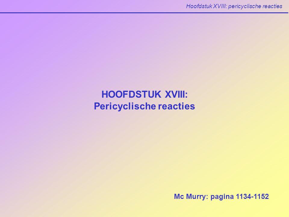 Hoofdstuk XVIII: pericyclische reacties HOOFDSTUK XVIII: Pericyclische reacties Mc Murry: pagina 1134-1152