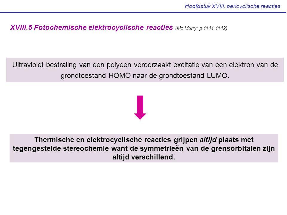 Hoofdstuk XVIII: pericyclische reacties XVIII.5 Fotochemische elektrocyclische reacties (Mc Murry: p 1141-1142) Ultraviolet bestraling van een polyeen veroorzaakt excitatie van een elektron van de grondtoestand HOMO naar de grondtoestand LUMO.