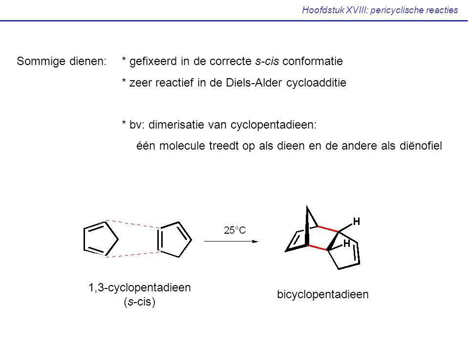 Hoofdstuk XVIII: pericyclische reacties 1,3-cyclopentadieen (s-cis) bicyclopentadieen Sommige dienen: * gefixeerd in de correcte s-cis conformatie * zeer reactief in de Diels-Alder cycloadditie * bv: dimerisatie van cyclopentadieen: één molecule treedt op als dieen en de andere als diënofiel