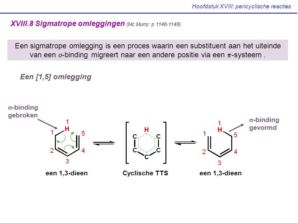 Hoofdstuk XVIII: pericyclische reacties XVIII.8 Sigmatrope omleggingen (Mc Murry: p 1146-1148) een 1,3-dieen Cyclische TTS  -binding gebroken  -binding gevormd Een sigmatrope omlegging is een proces waarin een substituent aan het uiteinde van een  -binding migreert naar een andere positie via een  -systeem.