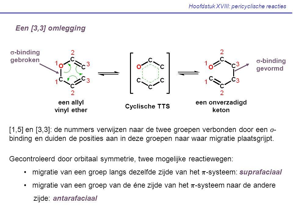 Hoofdstuk XVIII: pericyclische reacties Een [3,3] omlegging een allyl vinyl ether Cyclische TTS een onverzadigd keton  -binding gebroken  -binding gevormd [1,5] en [3,3]: de nummers verwijzen naar de twee groepen verbonden door een  - binding en duiden de posities aan in deze groepen naar waar migratie plaatsgrijpt.
