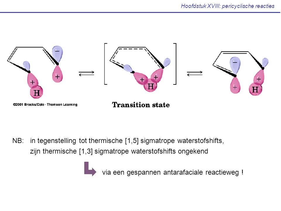 Hoofdstuk XVIII: pericyclische reacties NB: in tegenstelling tot thermische [1,5] sigmatrope waterstofshifts, zijn thermische [1,3] sigmatrope waterstofshifts ongekend via een gespannen antarafaciale reactieweg !