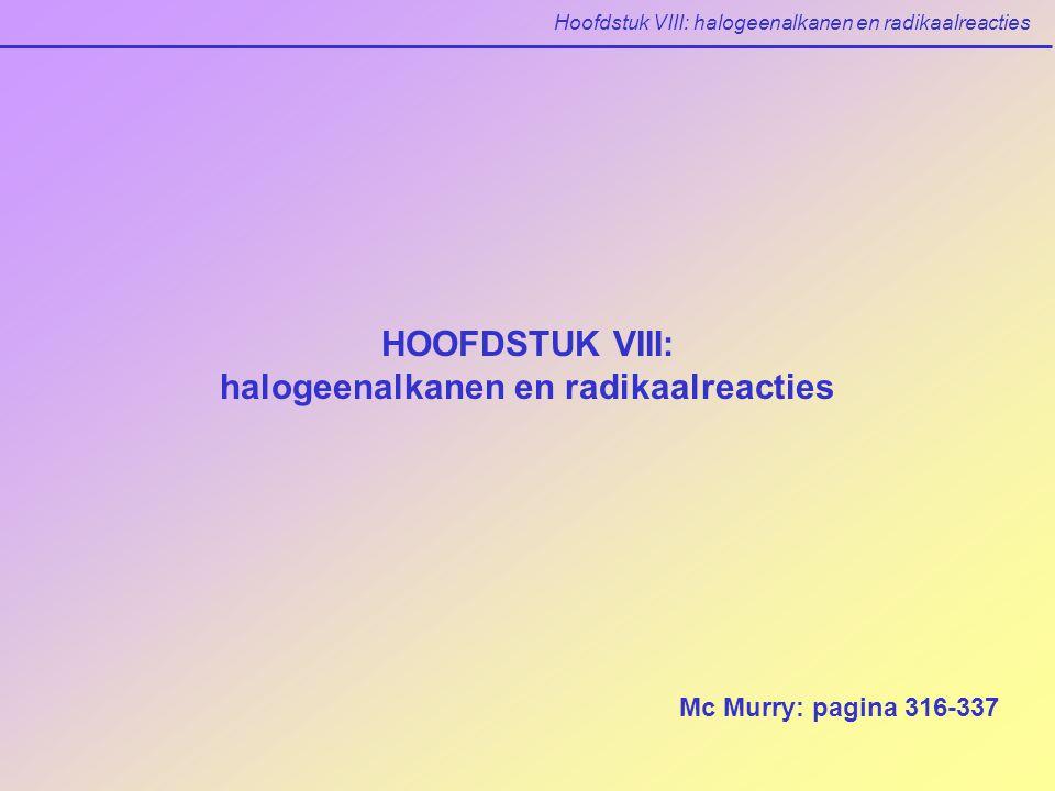 Hoofdstuk VIII: halogeenalkanen en radikaalreacties HOOFDSTUK VIII: halogeenalkanen en radikaalreacties Mc Murry: pagina 316-337
