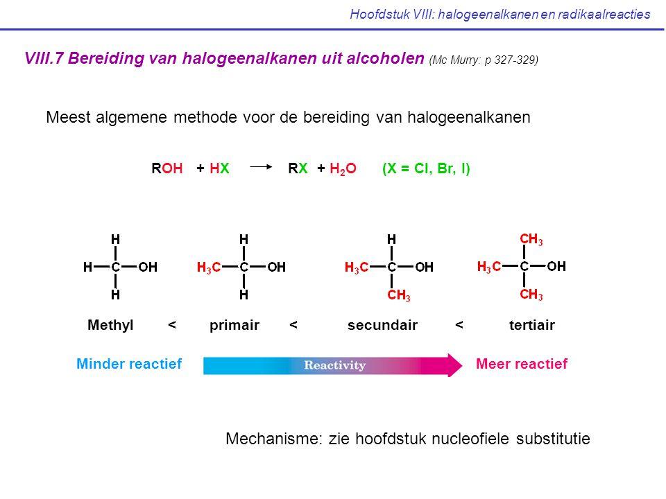 Hoofdstuk VIII: halogeenalkanen en radikaalreacties VIII.7 Bereiding van halogeenalkanen uit alcoholen (Mc Murry: p 327-329) ROH + HX RX + H 2 O (X = Cl, Br, I) Minder reactiefMeer reactief Methyl < primair < secundair < tertiair Mechanisme: zie hoofdstuk nucleofiele substitutie Meest algemene methode voor de bereiding van halogeenalkanen