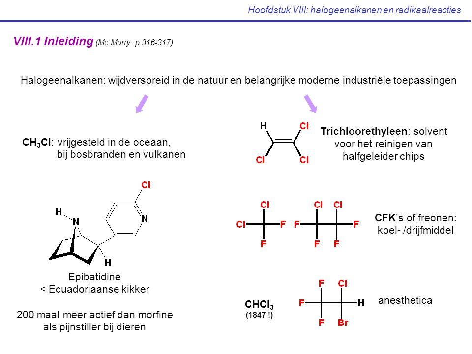 Hoofdstuk VIII: halogeenalkanen en radikaalreacties VIII.1 Inleiding (Mc Murry: p 316-317) Halogeenalkanen: wijdverspreid in de natuur en belangrijke moderne industriële toepassingen CH 3 Cl: vrijgesteld in de oceaan, bij bosbranden en vulkanen Epibatidine < Ecuadoriaanse kikker 200 maal meer actief dan morfine als pijnstiller bij dieren Trichloorethyleen: solvent voor het reinigen van halfgeleider chips CFK's of freonen: koel- /drijfmiddel CHCl 3 (1847 !) anesthetica