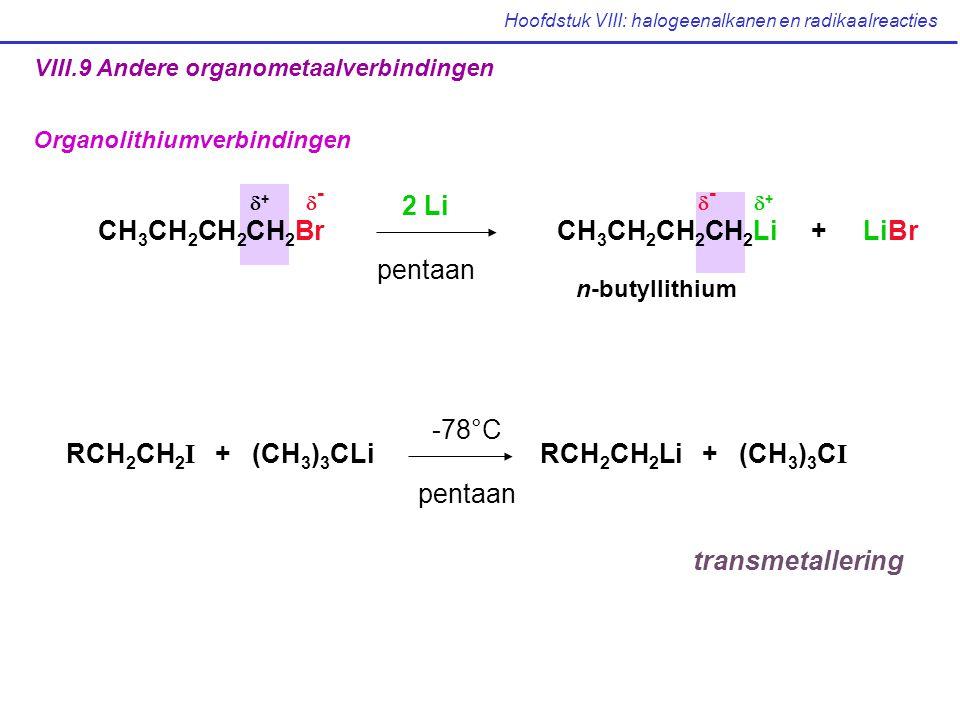 Hoofdstuk VIII: halogeenalkanen en radikaalreacties VIII.9 Andere organometaalverbindingen Organolithiumverbindingen RCH 2 CH 2 I + (CH 3 ) 3 CLi RCH 2 CH 2 Li + (CH 3 ) 3 C I -78°C pentaan transmetallering CH 3 CH 2 CH 2 CH 2 Br CH 3 CH 2 CH 2 CH 2 Li + LiBr ++ -- 2 Li pentaan n-butyllithium ++ --