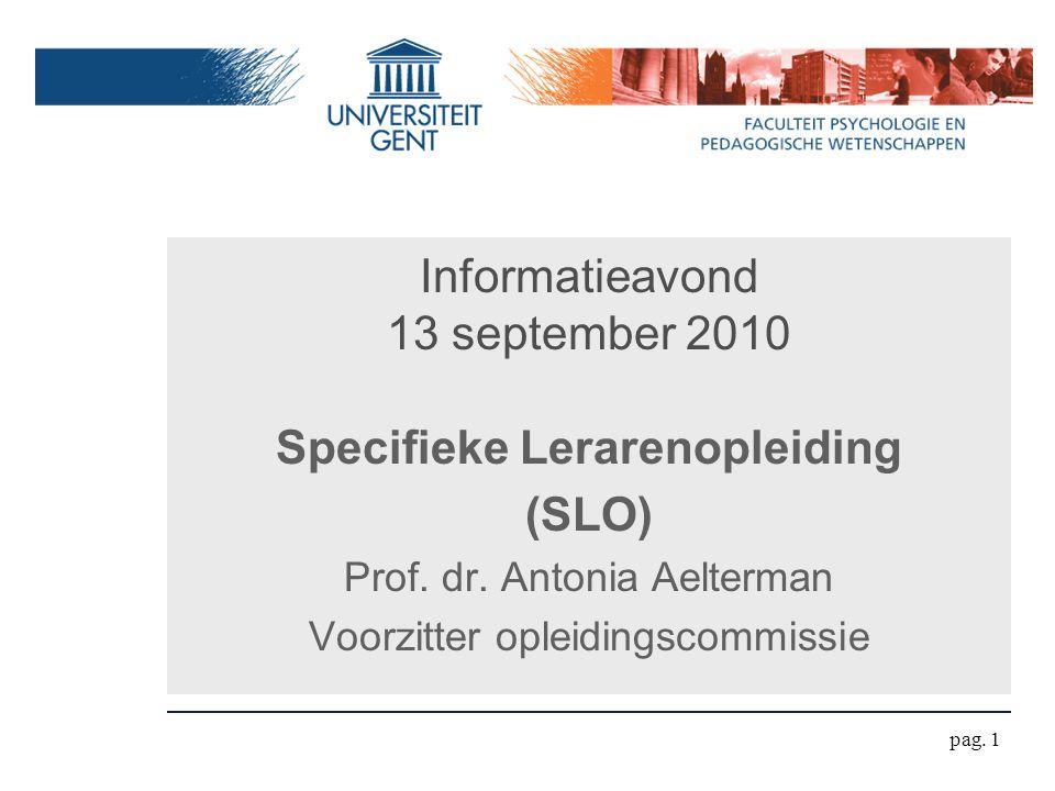 Informatieavond 13 september 2010 Specifieke Lerarenopleiding (SLO) Prof. dr. Antonia Aelterman Voorzitter opleidingscommissie pag. 1