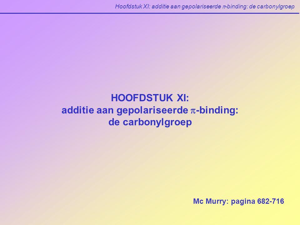 Hoofdstuk XI: additie aan gepolariseerde  -binding: de carbonylgroep HOOFDSTUK XI: additie aan gepolariseerde  -binding: de carbonylgroep Mc Murry: pagina 682-716