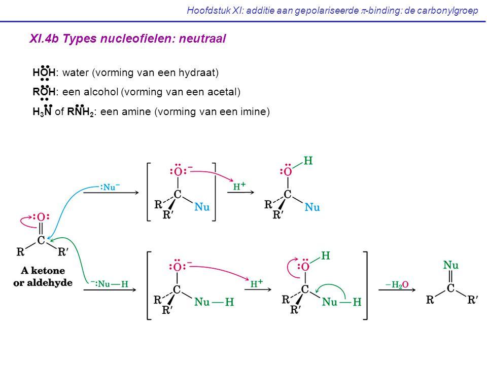 Hoofdstuk XI: additie aan gepolariseerde  -binding: de carbonylgroep HOH: water (vorming van een hydraat) ROH: een alcohol (vorming van een acetal) H 3 N of RNH 2 : een amine (vorming van een imine) XI.4b Types nucleofielen: neutraal