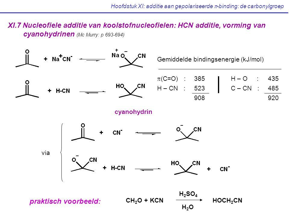 Hoofdstuk XI: additie aan gepolariseerde  -binding: de carbonylgroep XI.7 Nucleofiele additie van koolstofnucleofielen: HCN additie, vorming van cyanohydrinen (Mc Murry: p 693-694) Gemiddelde bindingsenergie (kJ/mol)  (C=O) : 385H – O : 435 H – CN : 523C – CN :485 908920 via CH 2 O + KCNHOCH 2 CN H 2 SO 4 H2OH2O praktisch voorbeeld: cyanohydrin