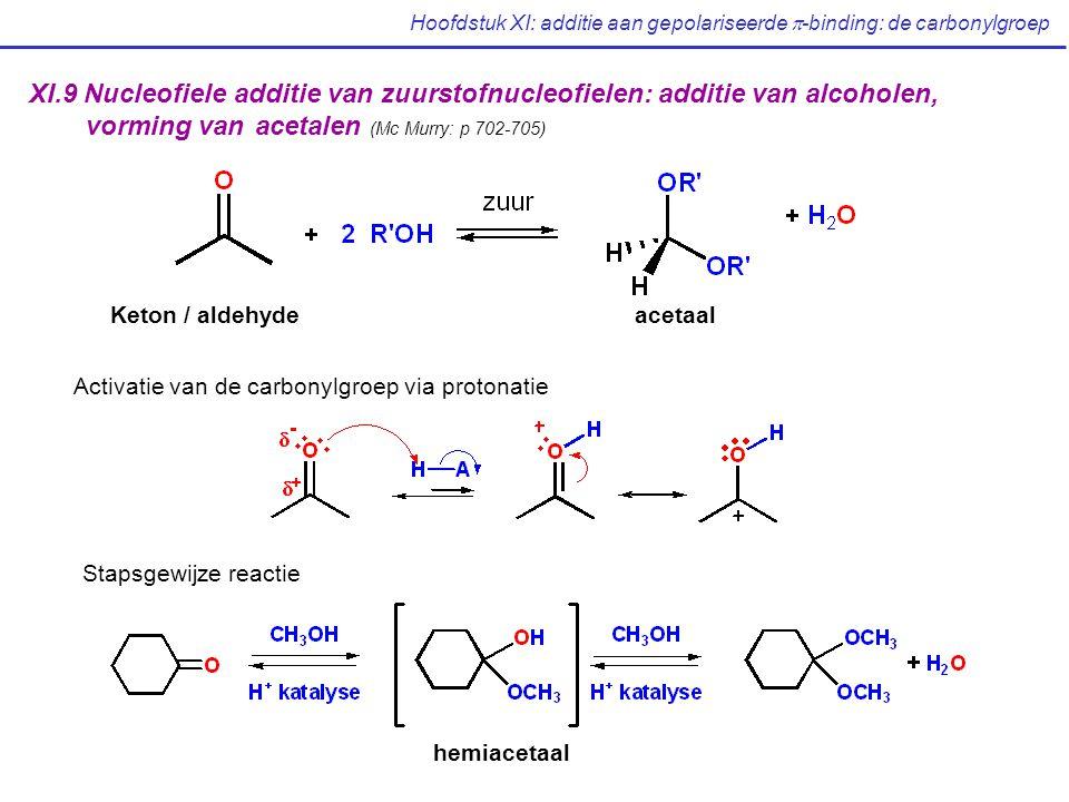 Hoofdstuk XI: additie aan gepolariseerde  -binding: de carbonylgroep XI.9 Nucleofiele additie van zuurstofnucleofielen: additie van alcoholen, vorming van acetalen (Mc Murry: p 702-705) Keton / aldehydeacetaal Activatie van de carbonylgroep via protonatie Stapsgewijze reactie hemiacetaal
