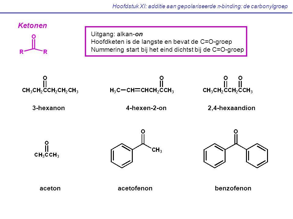Hoofdstuk XI: additie aan gepolariseerde  -binding: de carbonylgroep Ketonen Uitgang: alkan-on Hoofdketen is de langste en bevat de C=O-groep Nummering start bij het eind dichtst bij de C=O-groep 3-hexanon4-hexen-2-on2,4-hexaandion acetonacetofenonbenzofenon