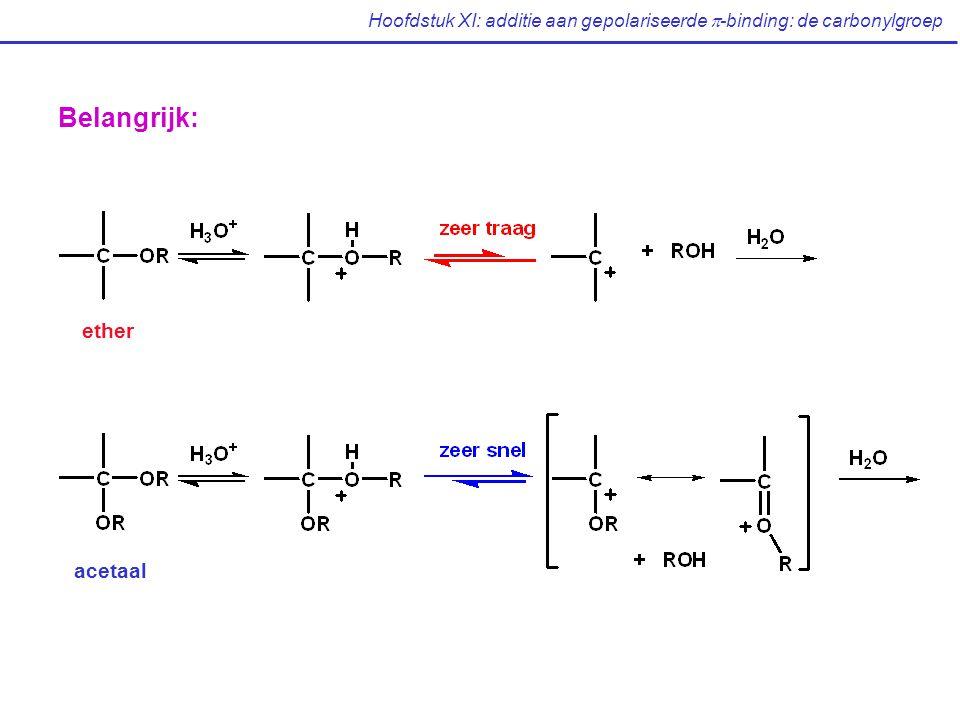 Hoofdstuk XI: additie aan gepolariseerde  -binding: de carbonylgroep Belangrijk: ether acetaal