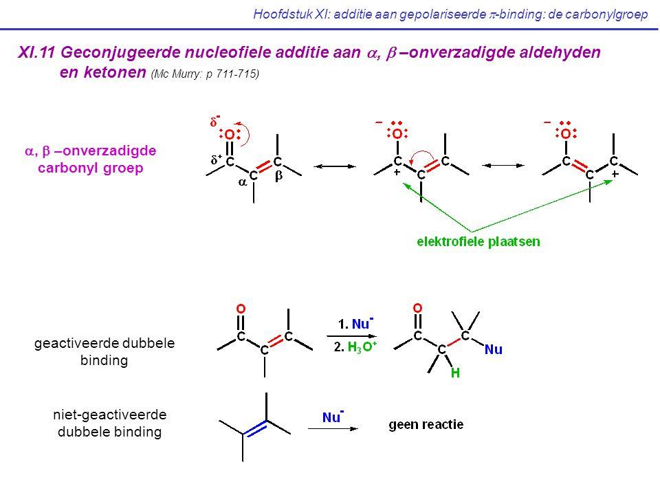 XI.11 Geconjugeerde nucleofiele additie aan ,  –onverzadigde aldehyden en ketonen (Mc Murry: p 711-715) ,  –onverzadigde carbonyl groep geactiveerde dubbele binding niet-geactiveerde dubbele binding