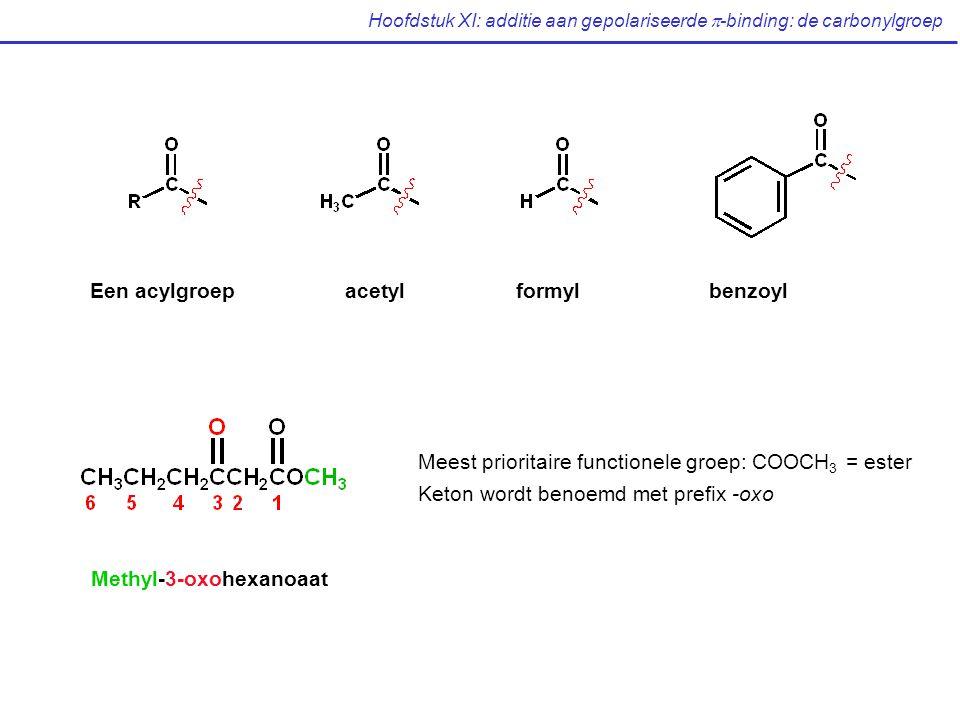 Hoofdstuk XI: additie aan gepolariseerde  -binding: de carbonylgroep Een acylgroep acetylformylbenzoyl Meest prioritaire functionele groep: COOCH 3 = ester Keton wordt benoemd met prefix -oxo Methyl-3-oxohexanoaat