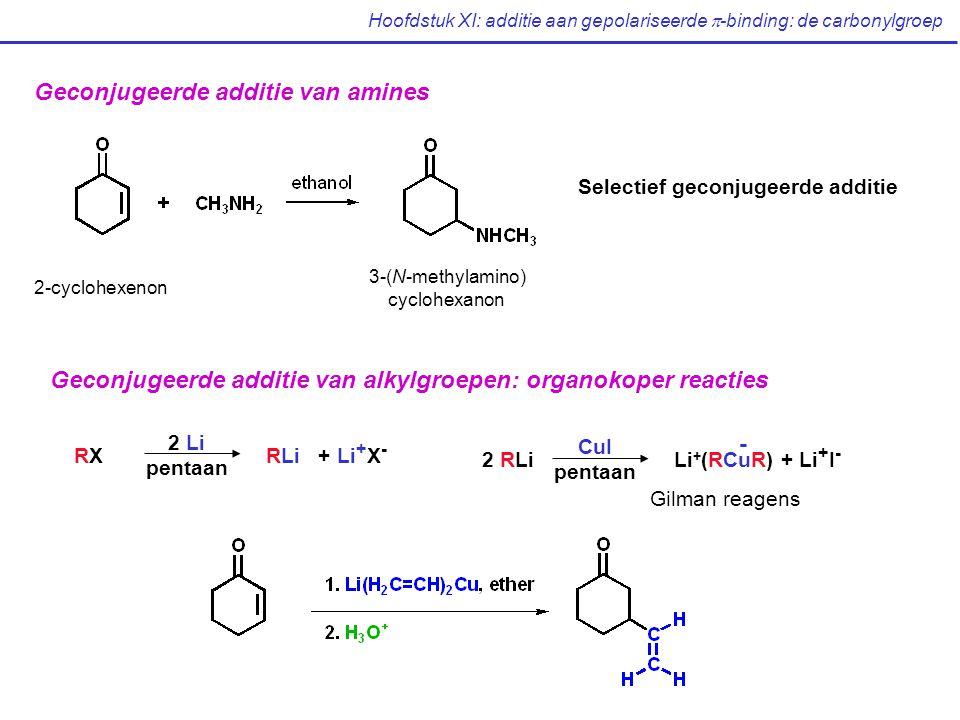 Geconjugeerde additie van amines Selectief geconjugeerde additie 2-cyclohexenon 3-(N-methylamino) cyclohexanon Geconjugeerde additie van alkylgroepen: organokoper reacties RXRLi + Li + X - 2 Li pentaan 2 RLiLi + (RCuR) + Li + I - CuI pentaan - Gilman reagens