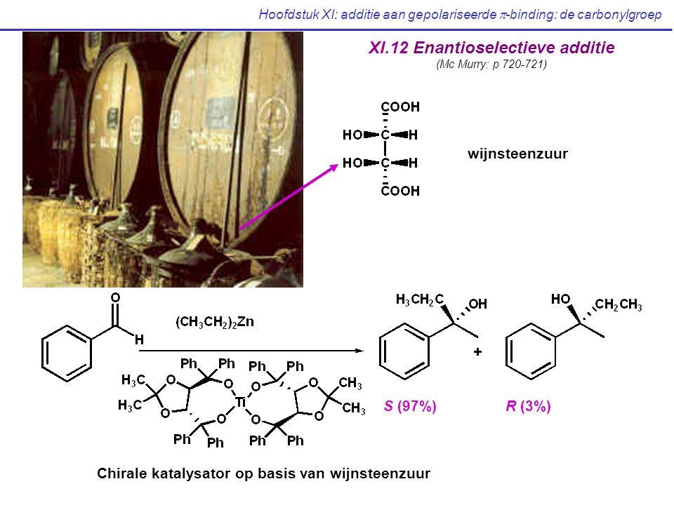 Hoofdstuk XI: additie aan gepolariseerde  -binding: de carbonylgroep Chirale katalysator op basis van wijnsteenzuur S (97%)R (3%) wijnsteenzuur XI.12 Enantioselectieve additie (Mc Murry: p 720-721)
