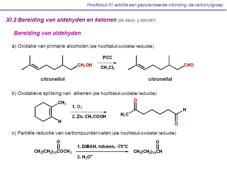 Hoofdstuk XI: additie aan gepolariseerde  -binding: de carbonylgroep XI.2 Bereiding van aldehyden en ketonen (Mc Murry: p 685-687) Bereiding van aldehyden a) Oxidatie van primaire alcoholen (zie hoofdstuk oxidatie/ reductie) b) Oxidatieve splitsing van alkenen (zie hoofdstuk oxidatie/ reductie) c) Partiële reductie van carbonzuurderivaten (zie hoofdstuk oxidatie/ reductie) citronellolcitronellal