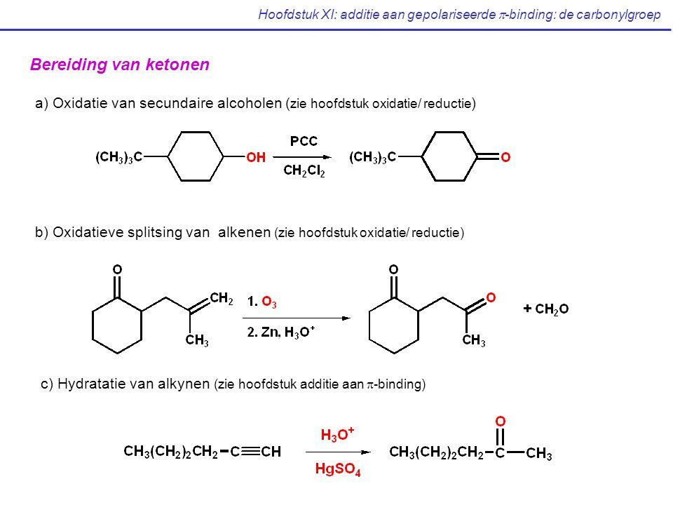 Hoofdstuk XI: additie aan gepolariseerde  -binding: de carbonylgroep Bereiding van ketonen a) Oxidatie van secundaire alcoholen ( zie hoofdstuk oxidatie/ reductie ) b) Oxidatieve splitsing van alkenen (zie hoofdstuk oxidatie/ reductie) c) Hydratatie van alkynen (zie hoofdstuk additie aan  -binding)