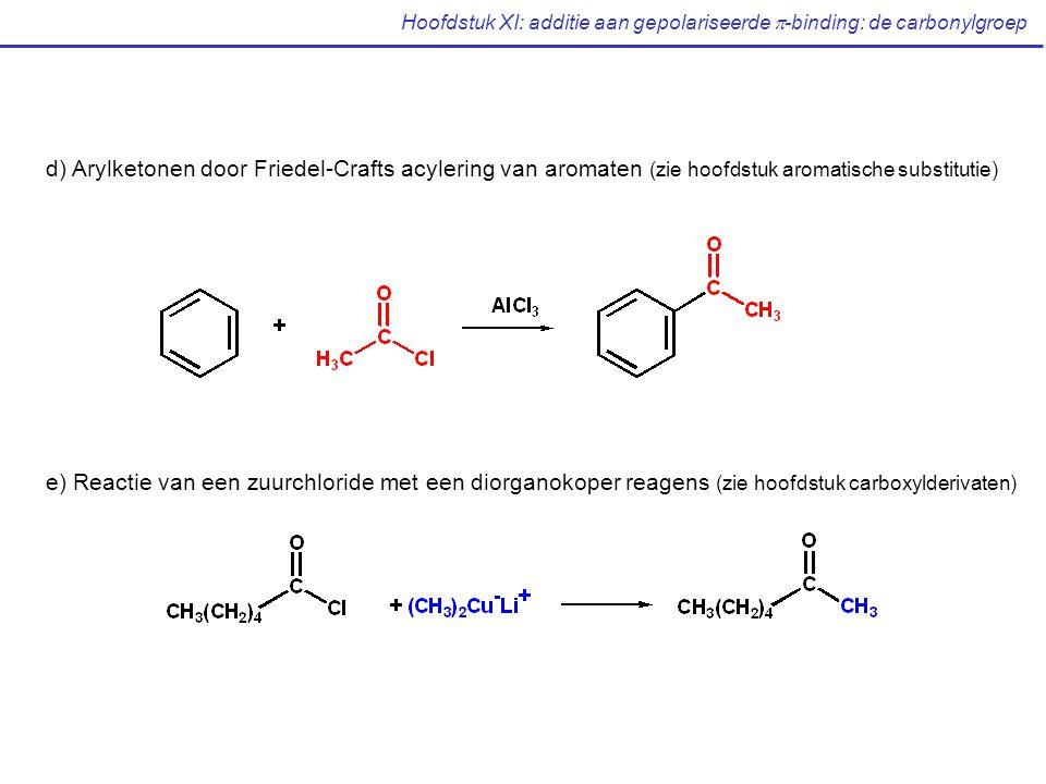 Hoofdstuk XI: additie aan gepolariseerde  -binding: de carbonylgroep d) Arylketonen door Friedel-Crafts acylering van aromaten (zie hoofdstuk aromatische substitutie) e) Reactie van een zuurchloride met een diorganokoper reagens (zie hoofdstuk carboxylderivaten)