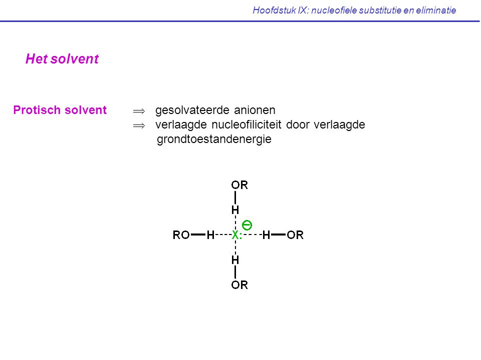 Hoofdstuk IX: nucleofiele substitutie en eliminatie Het solvent Protisch solvent  gesolvateerde anionen  verlaagde nucleofiliciteit door verlaagde g
