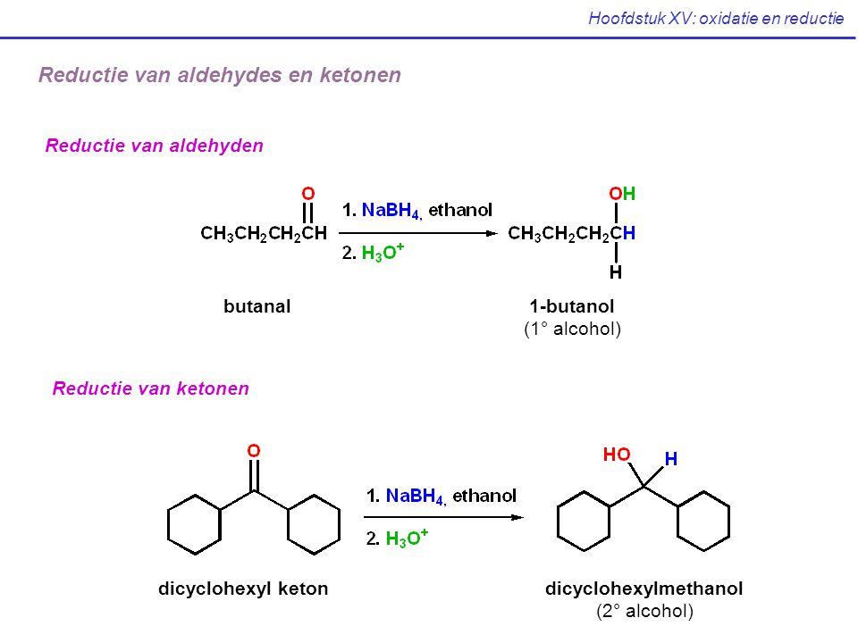 Hoofdstuk XV: oxidatie en reductie Reductie van aldehyden butanal1-butanol (1° alcohol) Reductie van ketonen dicyclohexyl ketondicyclohexylmethanol (2