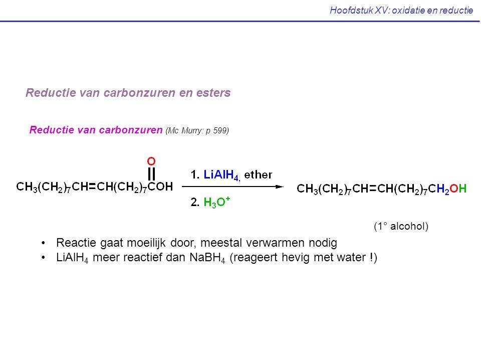 Hoofdstuk XV: oxidatie en reductie Reductie van carbonzuren en esters Reductie van carbonzuren (Mc Murry: p 599) Reactie gaat moeilijk door, meestal v