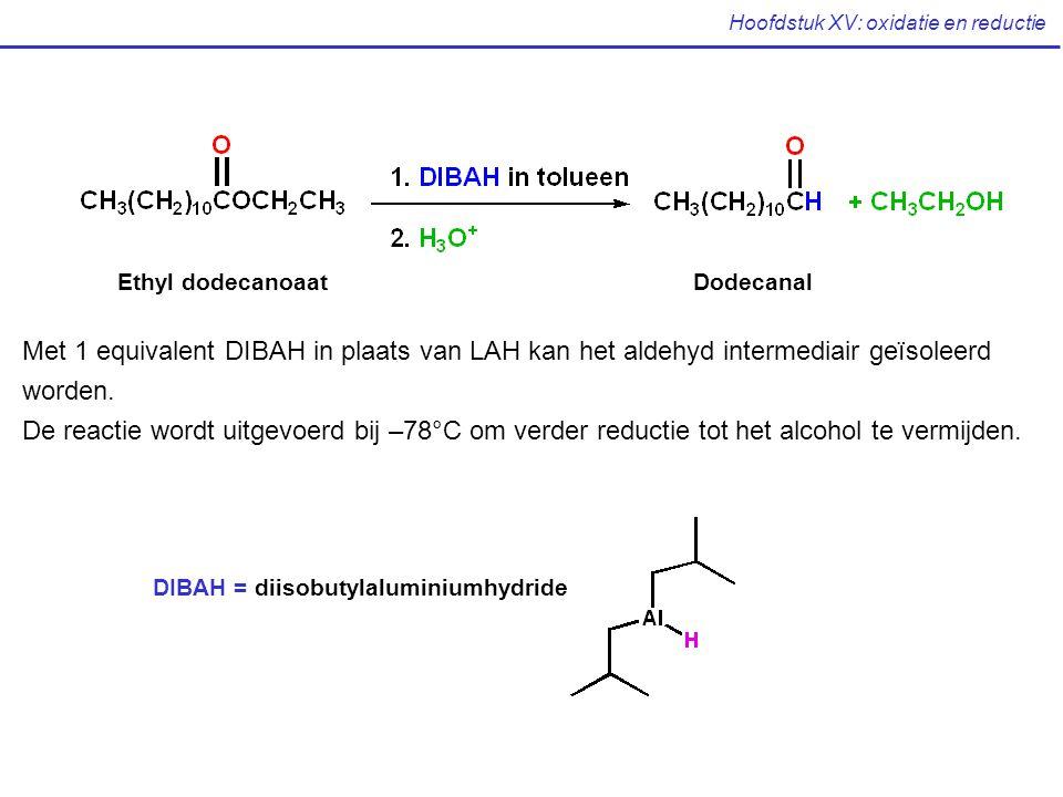 Hoofdstuk XV: oxidatie en reductie Ethyl dodecanoaatDodecanal DIBAH = diisobutylaluminiumhydride Met 1 equivalent DIBAH in plaats van LAH kan het alde