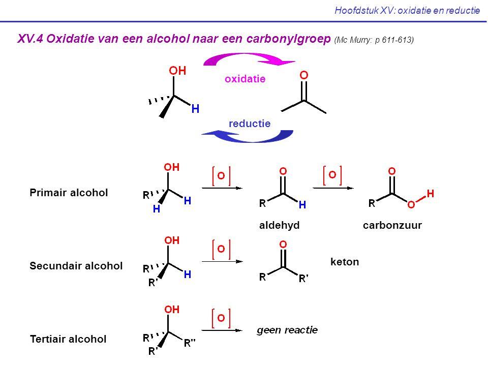 Hoofdstuk XV: oxidatie en reductie XV.4 Oxidatie van een alcohol naar een carbonylgroep (Mc Murry: p 611-613) oxidatie reductie aldehydcarbonzuur keto