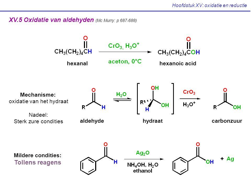 Hoofdstuk XV: oxidatie en reductie XV.5 Oxidatie van aldehyden (Mc Murry: p 687-688) hexanalhexanoic acid Mechanisme: oxidatie van het hydraat Nadeel:
