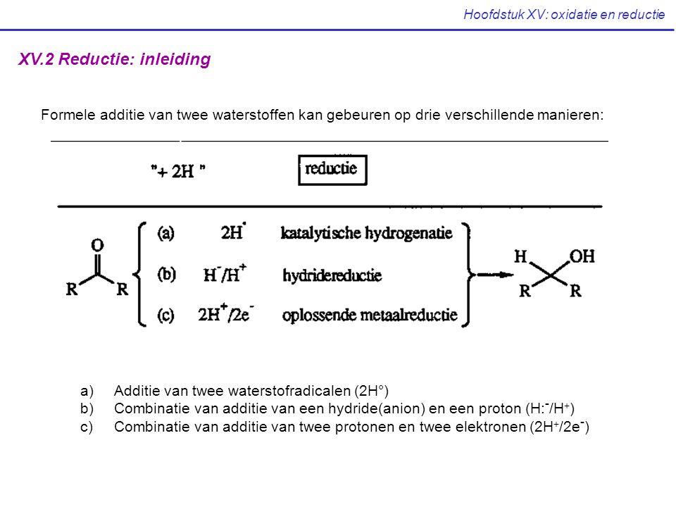 Hoofdstuk XV: oxidatie en reductie XV.2 Reductie: inleiding Formele additie van twee waterstoffen kan gebeuren op drie verschillende manieren: a)Addit