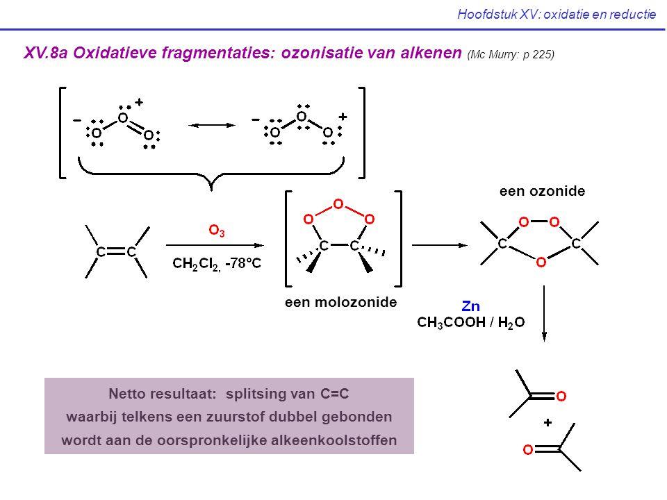 Hoofdstuk XV: oxidatie en reductie XV.8a Oxidatieve fragmentaties: ozonisatie van alkenen (Mc Murry: p 225) een molozonide een ozonide Netto resultaat