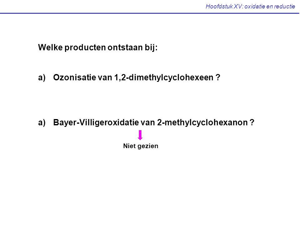 Hoofdstuk XV: oxidatie en reductie Welke producten ontstaan bij: a)Ozonisatie van 1,2-dimethylcyclohexeen ? a)Bayer-Villigeroxidatie van 2-methylcyclo